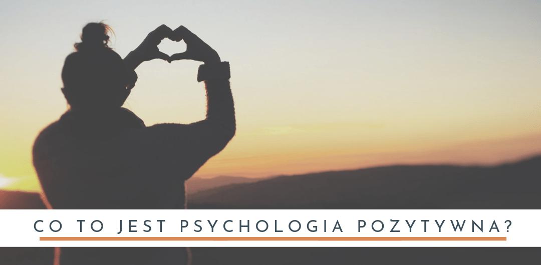 Co to jest psychologia pozytywna?